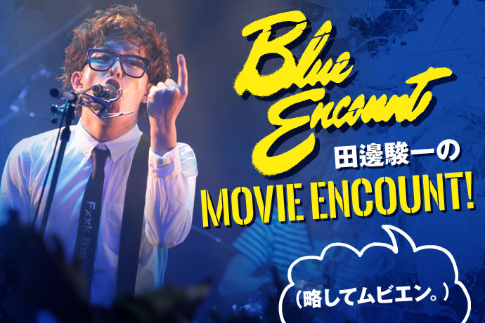 BLUE ENCOUNT田邊駿一のMOVIE ENCOUNT!(略してムビエン。) vol.9