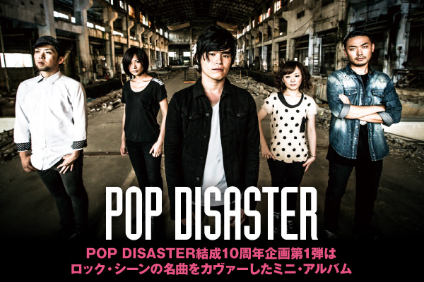 POP DISASTER結成10周年企画第1弾は、ロック・シーンの名曲をカヴァーしたミニ・アルバム