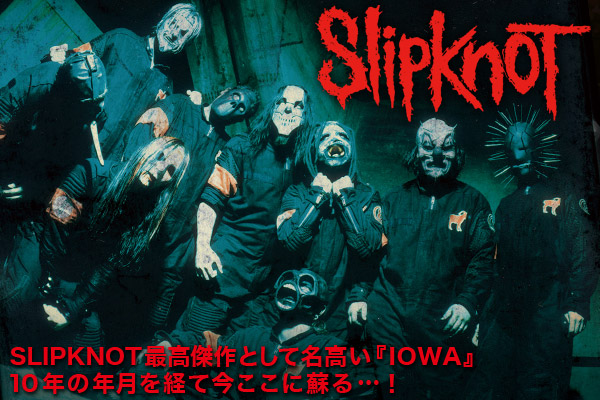 SLIPKNOT最高傑作として名高い『IOWA』 10年の年月を経て今ここに蘇る…!