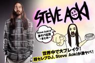 世界中で大ブレイク! 超セレブDJ、Steve Aokiが激ヤバ!