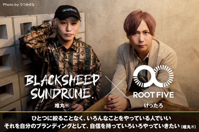 唯丸®︎(BLACKSHEEP SYNDROME.)× けったろ(ROOT FIVE)