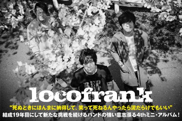 locofrankのインタビュー公開!英語詞のメロディック・パンクを貫きながらも、結成19年目にして新たな挑戦を続けるバンドの強い意志漲る4thミニ・アルバムを6/21リリース!