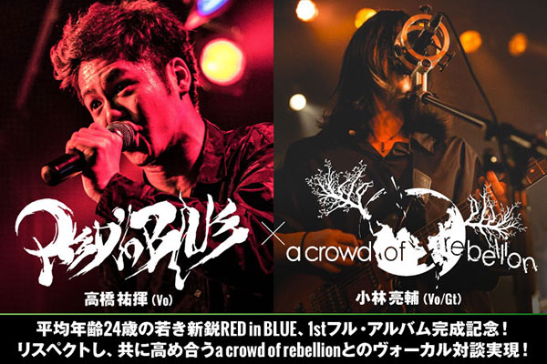 RED in BLUE×a crowd of rebellion対談公開!新鋭RED in BLUE、1stフル・アルバム完成記念!共にリスペクトし高め合う2組のヴォーカル対談実現!