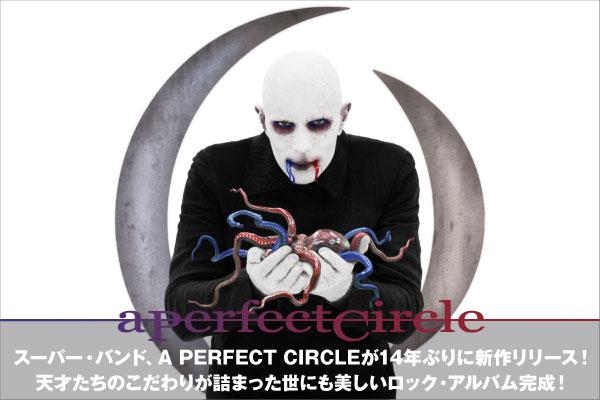 ヘヴィ・ロック・シーンのスーパー・バンド、A PERFECT CIRCLEの特集公開!天才たちのこだわりが詰まった世にも美しいロック・アルバム完成!14年ぶりの新作を4/25リリース!
