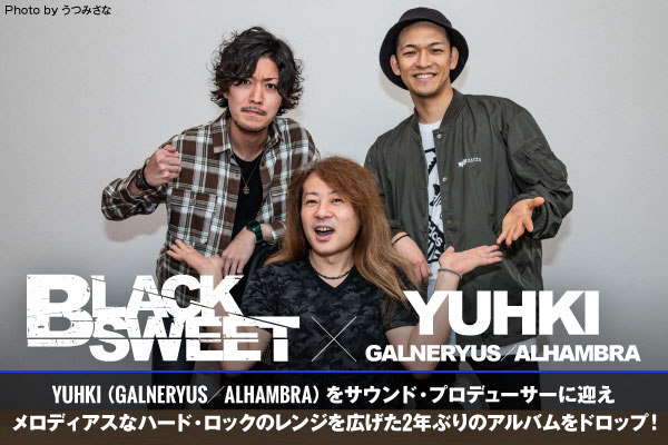 BLACK SWEET × YUHKI(GALNERYUS/ALHAMBRA)の座談会公開!BLACK SWEETニュー・アルバム完成記念!二人三脚で制作に取り組んだサウンド・プロデューサーとのスペシャル座談会実現!