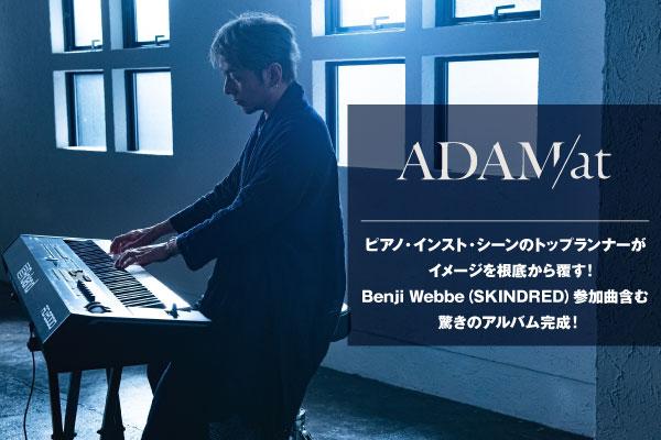 ピアノ・インスト・シーンのトップランナー、ADAM atのインタビュー&動画メッセージ公開!Benji Webbe(SKINDRED)参加曲含む、イメージを根底から覆す驚きのアルバム『Daylight』をリリース!GEKIROCK CLOTHINGとのコラボ実施も決定!