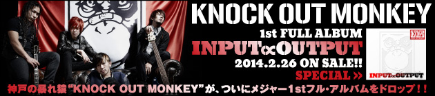 KNOCK OUT MONKEY 『INPUT ∝ OUTPUT』特集!!