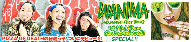 WANIMA 『Can Not Behaved!!』 特集!!