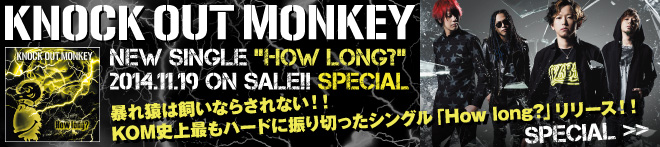 KNOCK OUT MONKEY 『How long?』特集!!
