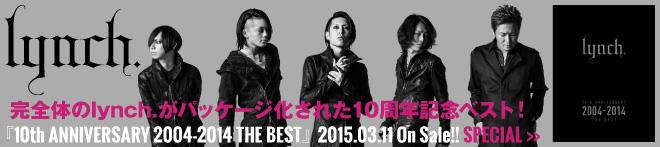 lynch. 『10th ANNIVERSARY 2004-2014 THE BEST』特集!!