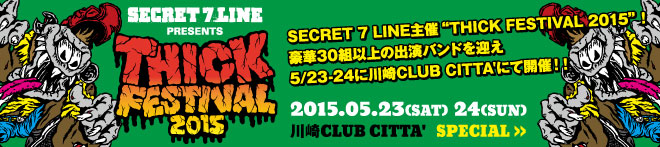 "SECRET 7 LINE presents ""THICK FESTIVAL 2015""特集!!"