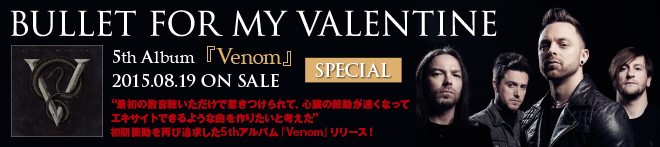 BULLET FOR MY VALENTINE 『Venom』特集!!