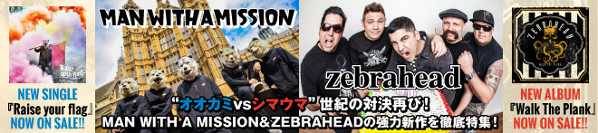 MAN WITH A MISSION × ZEBRAHEAD特集!!