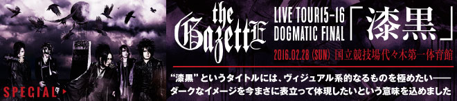 "the GazettE ""LIVE TOUR15-16 DOGMATIC FINAL「漆黒」""特集!!"