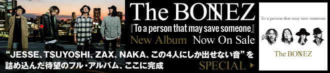 The BONEZ 『To a person that may save someone』特集!!