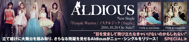 Aldious 『Female Warrior / ノスタルジック / fragile』特集!!