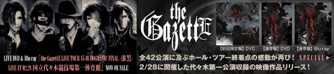 the GazettE『the GazettE LIVE TOUR 15-16 DOGMATIC FINAL -漆黒- LIVE AT 02.28 国立代々木競技場第一体育館』特集!!