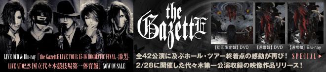 the GazettE『the GazettE LIVE TOUR 15-16 DOGMATIC FINAL -漆黒- LIVE AT 02.28 国立代々木競技場第一体育館』特集!!