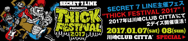"SECRET 7 LINE presents ""THICK FESTIVAL 2017""特集!!"