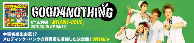 GOOD4NOTHING 『MELODIC-HOLIC』 特集!!