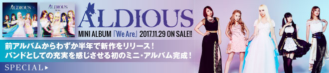 Aldious『We Are』特集!!