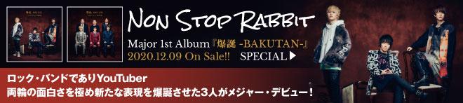 Non Stop Rabbit『爆誕 -BAKUTAN-』特集!!