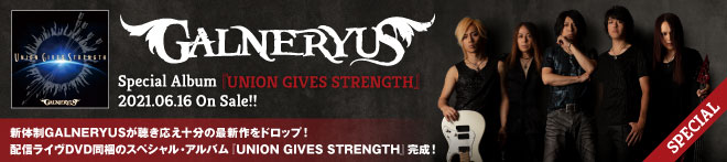 GALNERYUS『UNION GIVES STRENGTH』特集!!